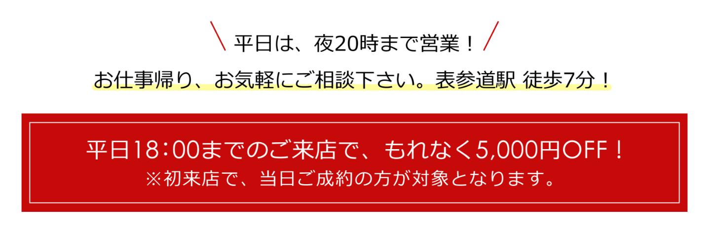 平日17:00までのご来店で、もれなく5,000円OFF! ※初来店で、当日ご成約の方限定となります。